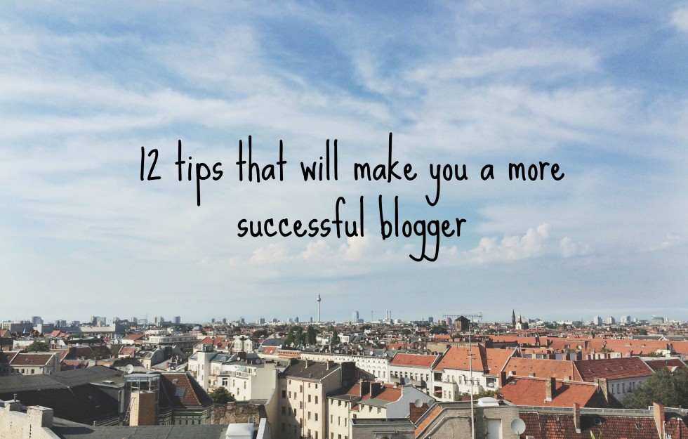 12 tips that will make you a more successful blogger