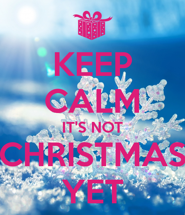 keep-calm-its-not-christmas-yet-6