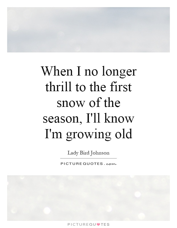 when-i-no-longer-thrill-to-the-first-snow-of-the-season-ill-know-im-growing-old-quote-1