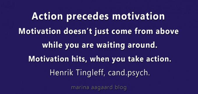 Action precedes motivation quote Henrik Tingleff post Marina Aagaard blog