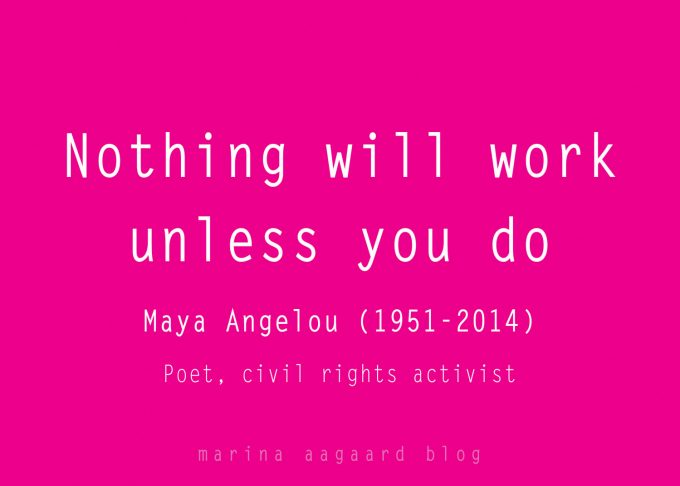 Intet vil fungere Nothing will work unless you do Mary Angelou Marina Aagaard blog motivation