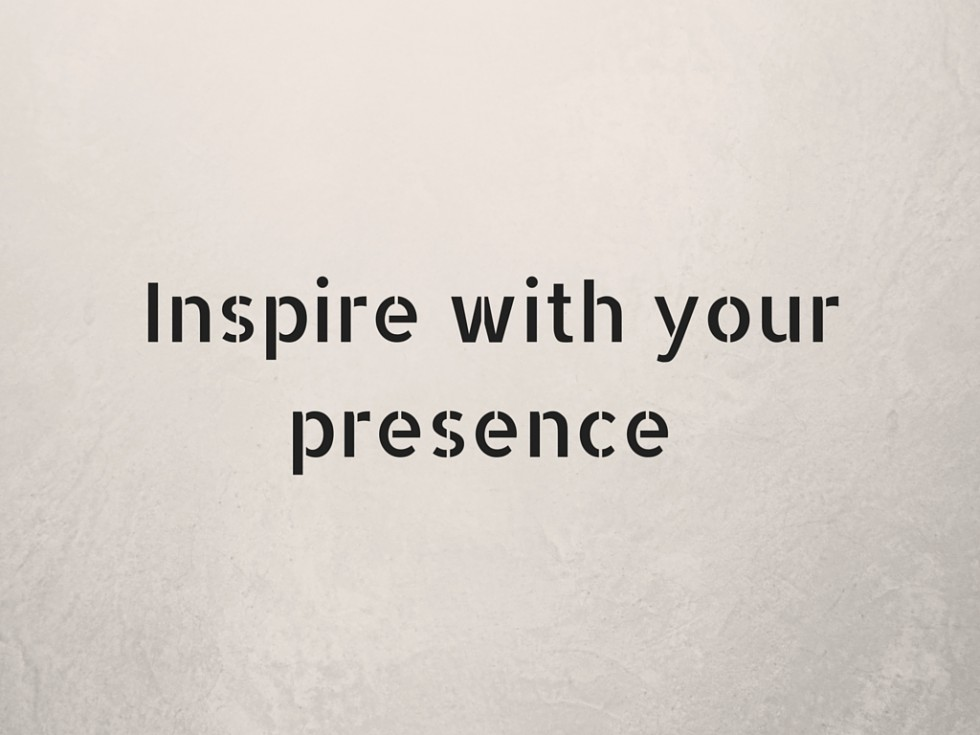 Inspire with your presence