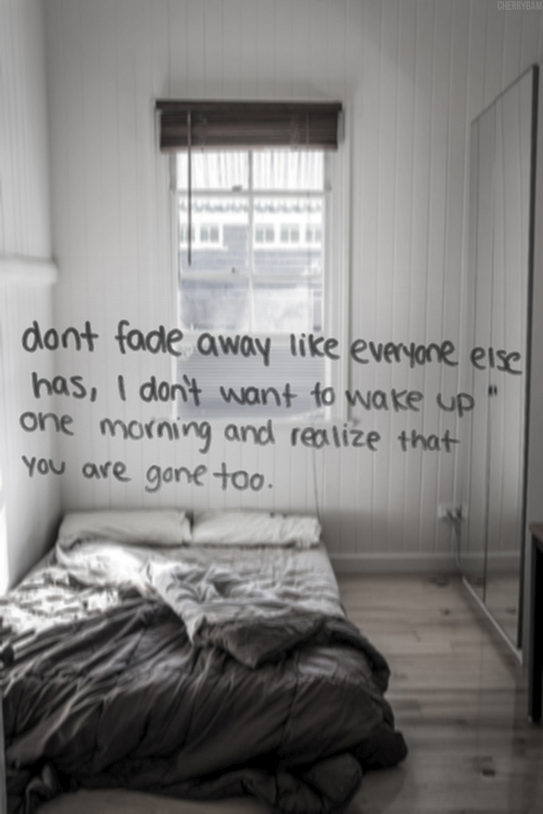 Don't fade away like everyone else, I don't want to wake up one mordning and realise that you are gone too