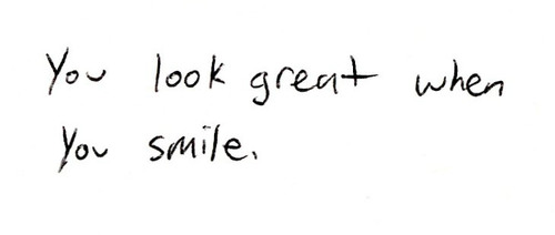 You look great when you smile.